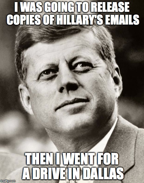 John F Kennedy |  I WAS GOING TO RELEASE COPIES OF HILLARY'S EMAILS; THEN I WENT FOR A DRIVE IN DALLAS | image tagged in john f kennedy | made w/ Imgflip meme maker