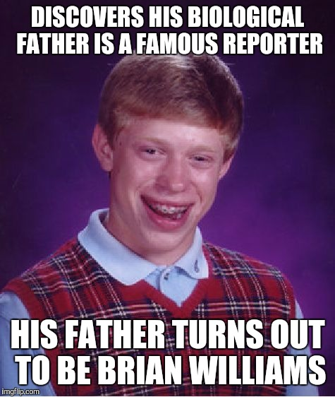 Brian makes a major discovery! | DISCOVERS HIS BIOLOGICAL FATHER IS A FAMOUS REPORTER HIS FATHER TURNS OUT TO BE BRIAN WILLIAMS | image tagged in memes,bad luck brian,dad joke,brian williams was there | made w/ Imgflip meme maker