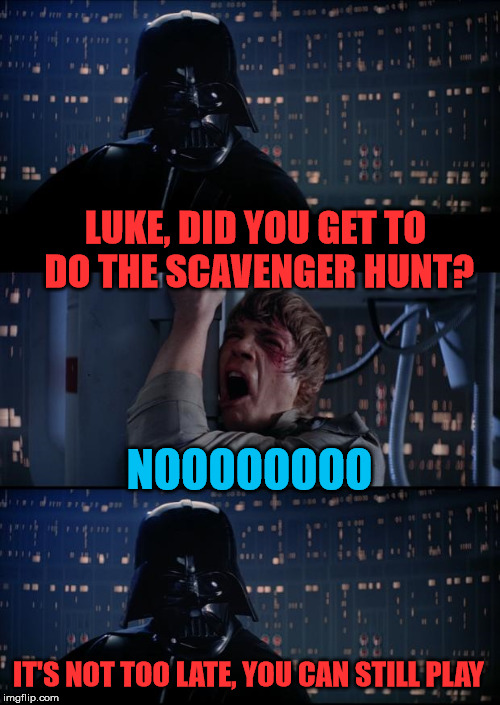 Vader Luke Vader | LUKE, DID YOU GET TO DO THE SCAVENGER HUNT? NOOOOOOOO IT'S NOT TOO LATE, YOU CAN STILL PLAY | image tagged in vader luke vader | made w/ Imgflip meme maker