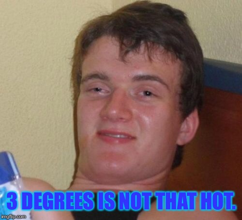 10 Guy Meme | 3 DEGREES IS NOT THAT HOT. | image tagged in memes,10 guy | made w/ Imgflip meme maker
