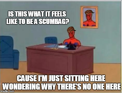 Scumbag Spiderman | IS THIS WHAT IT FEELS LIKE TO BE A SCUMBAG? CAUSE I'M JUST SITTING HERE WONDERING WHY THERE'S NO ONE HERE | image tagged in memes,spiderman computer desk,spiderman,scumbag,feels,idiotic | made w/ Imgflip meme maker