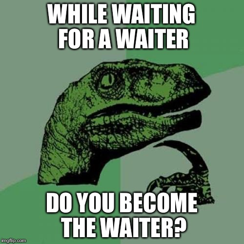 Now wait a minute... | WHILE WAITING FOR A WAITER DO YOU BECOME THE WAITER? | image tagged in memes,philosoraptor | made w/ Imgflip meme maker