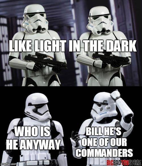 two every day stormtroopers  | LIKE LIGHT IN THE DARK WHO IS HE ANYWAY BILL HE'S ONE OF OUR COMMANDERS | image tagged in two every day stormtroopers | made w/ Imgflip meme maker