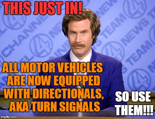 Is it really that difficult??? | THIS JUST IN! ALL MOTOR VEHICLES ARE NOW EQUIPPED WITH DIRECTIONALS,  AKA TURN SIGNALS SO USE THEM!!! | image tagged in anchorman news update | made w/ Imgflip meme maker