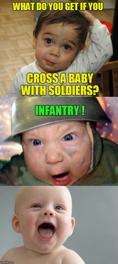 Baby Jokes | CROSS A BABY WITH SOLDIERS? INFANTRY ! WHAT DO YOU GET IF YOU | image tagged in baby jokes,funny memes,infantry,laugh,babies,soilders | made w/ Imgflip meme maker