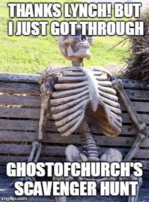 Waiting Skeleton Meme | THANKS LYNCH! BUT I JUST GOT THROUGH GHOSTOFCHURCH'S SCAVENGER HUNT | image tagged in memes,waiting skeleton | made w/ Imgflip meme maker