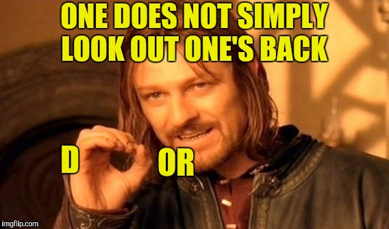 Unless one is some sort of contortionist  | ONE DOES NOT SIMPLY LOOK OUT ONE'S BACK OR D | image tagged in memes,one does not simply,back door,ccr | made w/ Imgflip meme maker