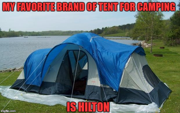 camping tent | MY FAVORITE BRAND OF TENT FOR CAMPING IS HILTON | image tagged in camping,tent,hotel,funny,funny memes | made w/ Imgflip meme maker