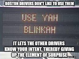 BOSTON DRIVERS DON'T LIKE TO USE THEM IT LETS THE OTHER DRIVERS KNOW YOUR INTENT, THEREBY GIVING UP THE ELEMENT OF SURPRISE | made w/ Imgflip meme maker