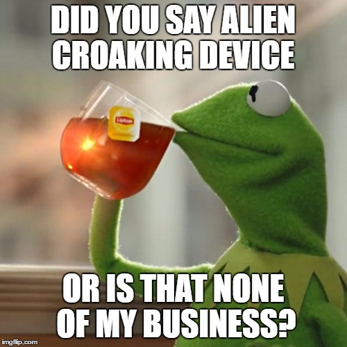 But Thats None Of My Business Meme | DID YOU SAY ALIEN CROAKING DEVICE OR IS THAT NONE OF MY BUSINESS? | image tagged in memes,but thats none of my business,kermit the frog | made w/ Imgflip meme maker