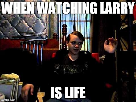 Larry Is Life |  WHEN WATCHING LARRY; IS LIFE | image tagged in larryforyoutube | made w/ Imgflip meme maker