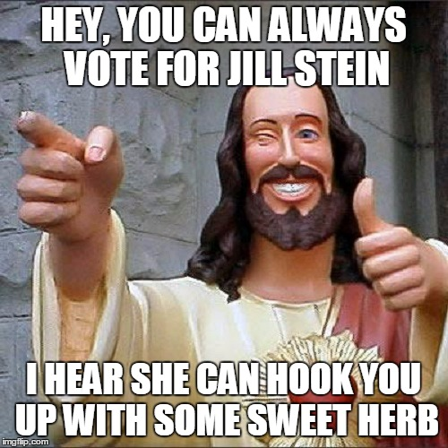 HEY, YOU CAN ALWAYS VOTE FOR JILL STEIN I HEAR SHE CAN HOOK YOU UP WITH SOME SWEET HERB | made w/ Imgflip meme maker
