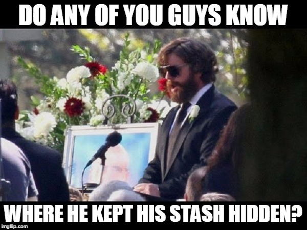 DO ANY OF YOU GUYS KNOW WHERE HE KEPT HIS STASH HIDDEN? | made w/ Imgflip meme maker