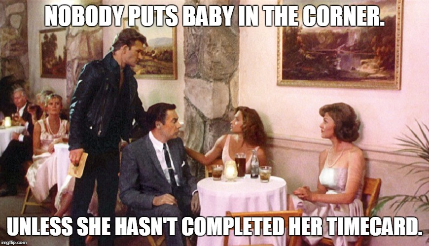 NOBODY PUTS BABY IN THE CORNER. UNLESS SHE HASN'T COMPLETED HER TIMECARD. | image tagged in dirty dancing | made w/ Imgflip meme maker