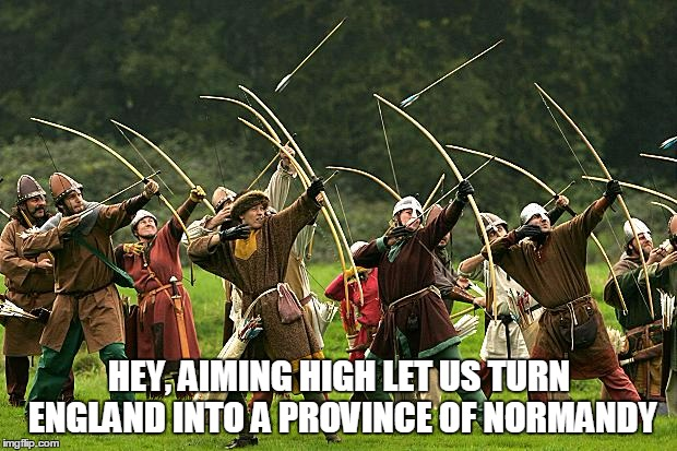 HEY, AIMING HIGH LET US TURN ENGLAND INTO A PROVINCE OF NORMANDY | made w/ Imgflip meme maker