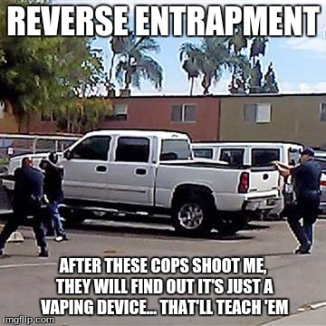 Reverse Entrapment | REVERSE ENTRAPMENT AFTER THESE COPS SHOOT ME, THEY WILL FIND OUT IT'S JUST A VAPING DEVICE... THAT'LL TEACH 'EM | image tagged in police shooting,vaping | made w/ Imgflip meme maker