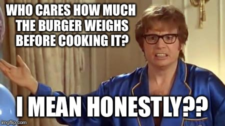 Scrape the grease and fat into the bag!  I paid for it!! | WHO CARES HOW MUCH THE BURGER WEIGHS BEFORE COOKING IT? I MEAN HONESTLY?? | image tagged in memes,austin powers honestly | made w/ Imgflip meme maker