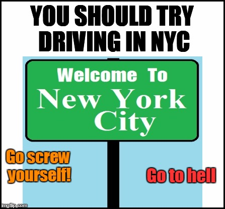 YOU SHOULD TRY DRIVING IN NYC Go screw yourself! Go to hell | made w/ Imgflip meme maker