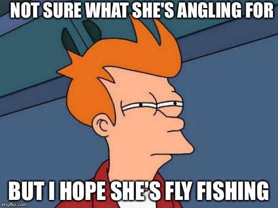Futurama Fry Meme | NOT SURE WHAT SHE'S ANGLING FOR BUT I HOPE SHE'S FLY FISHING | image tagged in memes,futurama fry | made w/ Imgflip meme maker
