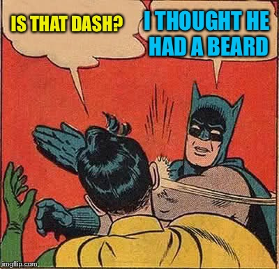 Batman Slapping Robin Meme | IS THAT DASH? I THOUGHT HE HAD A BEARD | image tagged in memes,batman slapping robin | made w/ Imgflip meme maker