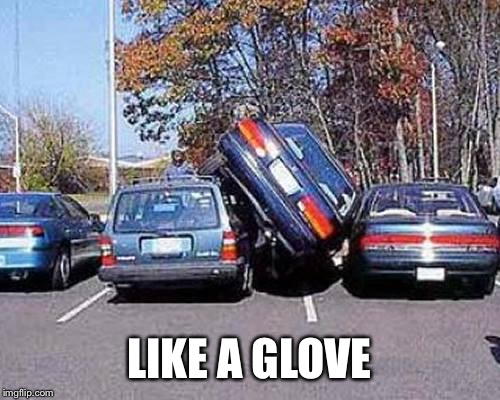 Parallel Parking | LIKE A GLOVE | image tagged in parallel parking | made w/ Imgflip meme maker