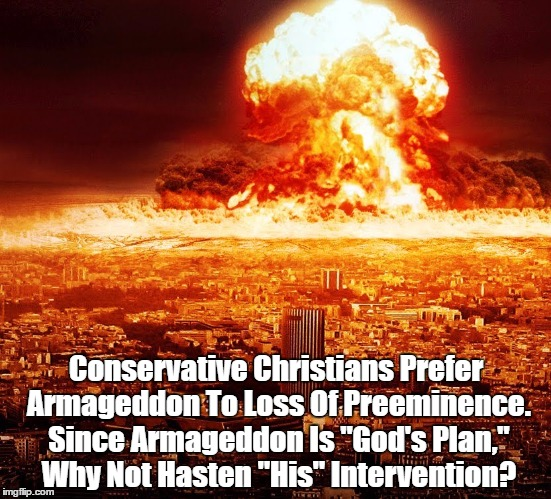 "Conservative Christians Prefer Armageddon To Loss Of Preeminence. Since Armageddon Is ""God's Plan,"" Why Not Hasten ""His"" Intervention? 