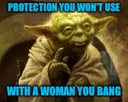 PROTECTION YOU WON'T USE WITH A WOMAN YOU BANG | made w/ Imgflip meme maker
