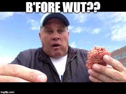 B'FORE WUT?? | image tagged in burger | made w/ Imgflip meme maker