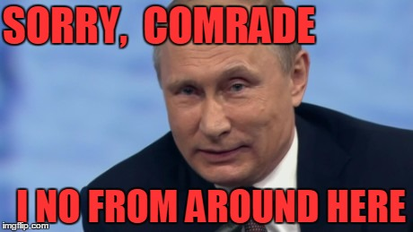 putin | SORRY,  COMRADE I NO FROM AROUND HERE | image tagged in putin | made w/ Imgflip meme maker