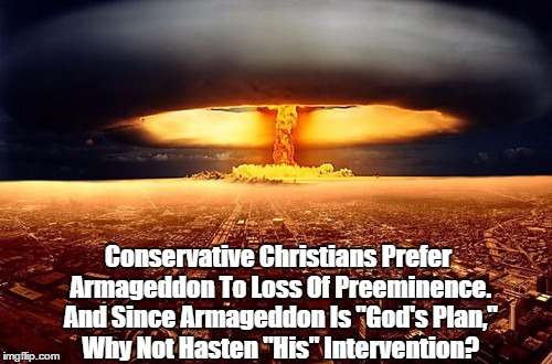 "Conservative Christians Prefer Armageddon To Loss Of Preeminence. And Since Armageddon Is ""God's Plan,"" Why Not Hasten ""His"" Intervention? 