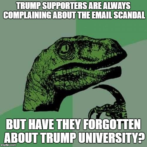 i don't get it | TRUMP SUPPORTERS ARE ALWAYS COMPLAINING ABOUT THE EMAIL SCANDAL BUT HAVE THEY FORGOTTEN ABOUT TRUMP UNIVERSITY? | image tagged in memes,philosoraptor,election 2016,donald trump,hillary clinton,email scandal | made w/ Imgflip meme maker