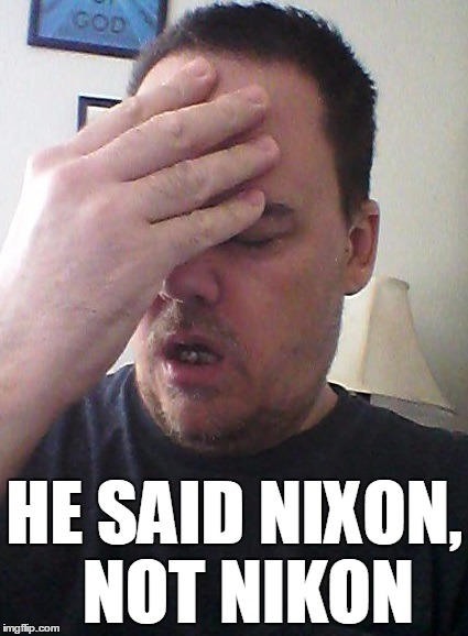 face palm | HE SAID NIXON,  NOT NIKON | image tagged in face palm | made w/ Imgflip meme maker