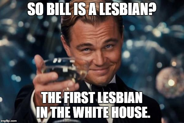 Leonardo Dicaprio Cheers Meme | SO BILL IS A LESBIAN? THE FIRST LESBIAN IN THE WHITE HOUSE. | image tagged in memes,leonardo dicaprio cheers | made w/ Imgflip meme maker