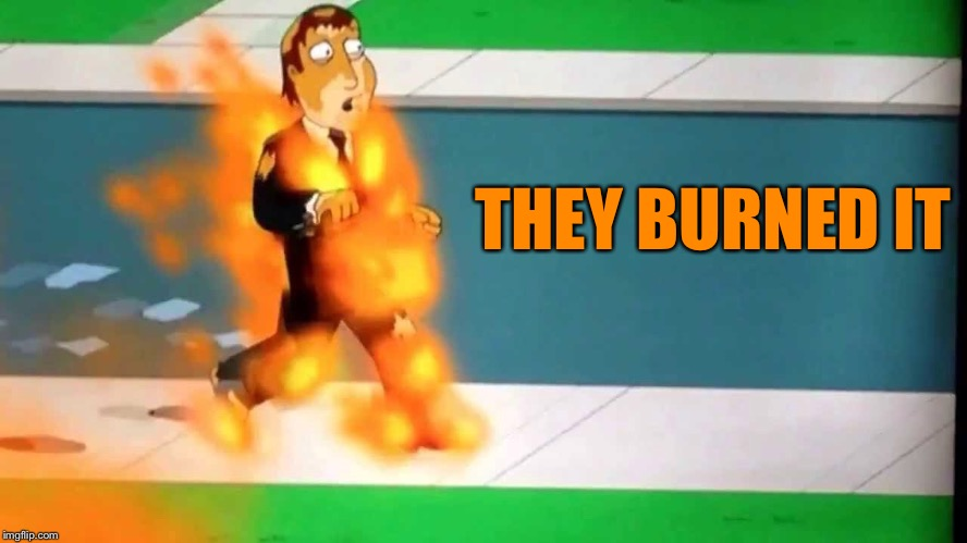 THEY BURNED IT | made w/ Imgflip meme maker