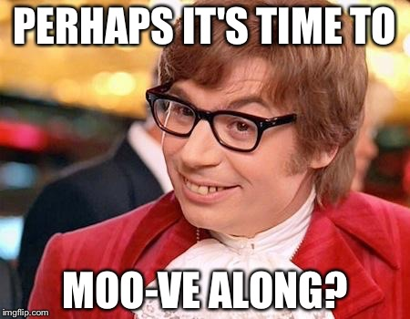 PERHAPS IT'S TIME TO MOO-VE ALONG? | made w/ Imgflip meme maker