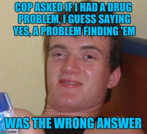 Prolly a repost, but I'm sure someone will let me know.. | COP ASKED IF I HAD A DRUG PROBLEM, I GUESS SAYING YES, A PROBLEM FINDING 'EM WAS THE WRONG ANSWER | image tagged in memes,10 guy,sewmyeyesshut | made w/ Imgflip meme maker