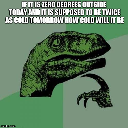 Philosoraptor Meme | IF IT IS ZERO DEGREES OUTSIDE TODAY AND IT IS SUPPOSED TO BE TWICE AS COLD TOMORROW HOW COLD WILL IT BE | image tagged in memes,philosoraptor | made w/ Imgflip meme maker