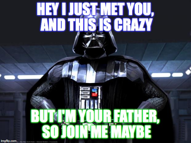 Darth Vader | HEY I JUST MET YOU, AND THIS IS CRAZY BUT I'M YOUR FATHER, SO JOIN ME MAYBE | image tagged in darth vader,memes | made w/ Imgflip meme maker