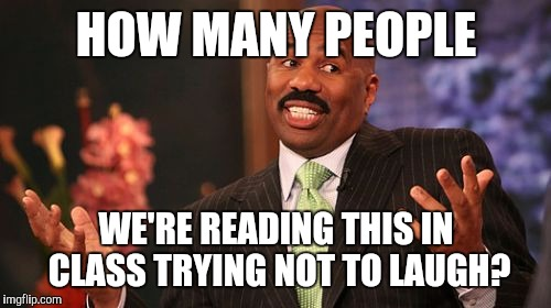 Steve Harvey Meme | HOW MANY PEOPLE WE'RE READING THIS IN CLASS TRYING NOT TO LAUGH? | image tagged in memes,steve harvey | made w/ Imgflip meme maker