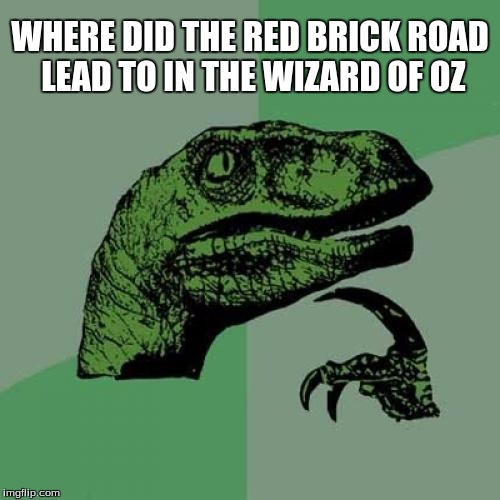Philosoraptor Meme | WHERE DID THE RED BRICK ROAD LEAD TO IN THE WIZARD OF OZ | image tagged in memes,philosoraptor | made w/ Imgflip meme maker