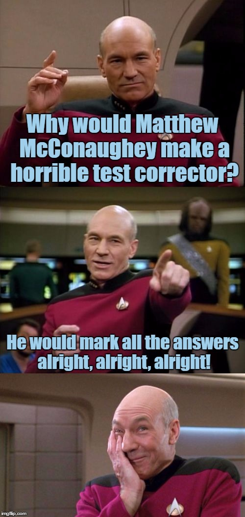 Bad Pun Picard, I Thought Of This When I Saw One Of Those Lincoln Commercials, And He's Like In Almost Every Single One Of Them | Why would Matthew McConaughey make a horrible test corrector? He would mark all the answers alright, alright, alright! | image tagged in bad pun picard,bad pun,funny,matthew mcconaughey,memes,alright alright alright | made w/ Imgflip meme maker