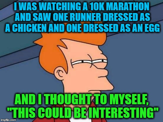 "Futurama Fry Meme | I WAS WATCHING A 10K MARATHON AND SAW ONE RUNNER DRESSED AS A CHICKEN AND ONE DRESSED AS AN EGG AND I THOUGHT TO MYSELF, ""THIS COULD BE INTE 
