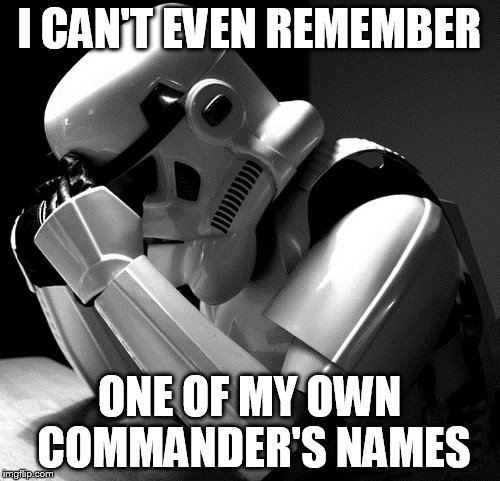 Sad Stormtrooper | I CAN'T EVEN REMEMBER ONE OF MY OWN COMMANDER'S NAMES | image tagged in sad stormtrooper | made w/ Imgflip meme maker