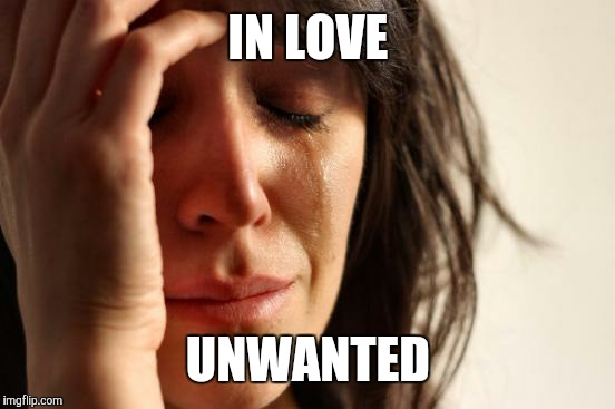 IN LOVE UNWANTED | image tagged in memes,first world problems | made w/ Imgflip meme maker