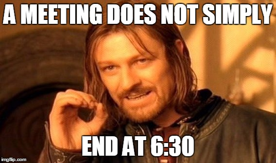One Does Not Simply Meme | A MEETING DOES NOT SIMPLY END AT 6:30 | image tagged in memes,one does not simply | made w/ Imgflip meme maker