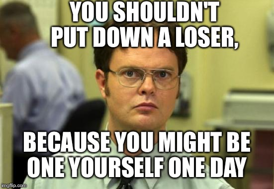 Carol Brady moment with Cindy.  | YOU SHOULDN'T PUT DOWN A LOSER, BECAUSE YOU MIGHT BE ONE YOURSELF ONE DAY | image tagged in memes,dwight schrute | made w/ Imgflip meme maker