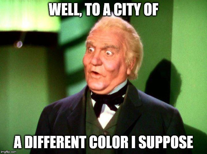 WELL, TO A CITY OF A DIFFERENT COLOR I SUPPOSE | made w/ Imgflip meme maker