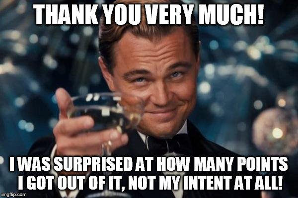 Leonardo Dicaprio Cheers Meme | THANK YOU VERY MUCH! I WAS SURPRISED AT HOW MANY POINTS I GOT OUT OF IT, NOT MY INTENT AT ALL! | image tagged in memes,leonardo dicaprio cheers | made w/ Imgflip meme maker
