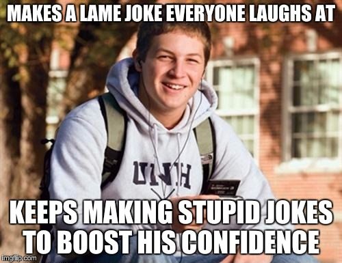 Pretty much sums my social life in one meme |  MAKES A LAME JOKE EVERYONE LAUGHS AT; KEEPS MAKING STUPID JOKES TO BOOST HIS CONFIDENCE | image tagged in memes,college freshman | made w/ Imgflip meme maker