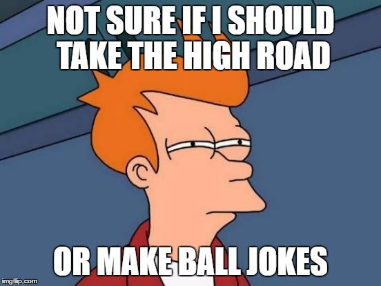 Futurama Fry Meme | NOT SURE IF I SHOULD TAKE THE HIGH ROAD OR MAKE BALL JOKES | image tagged in memes,futurama fry | made w/ Imgflip meme maker